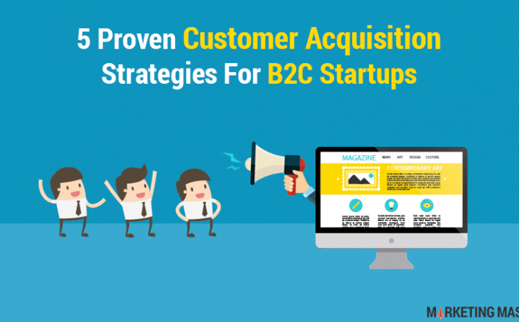 Customer Acquisition Strategies For B2C Startups